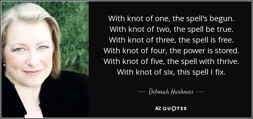 With knot of one, the spell's begun. With knot of two, the spell be true. With knot of three, the spell is free. With knot of four, the power is stored. With knot of five, the spell with thrive. With knot of six, this spell I fix. - Deborah Harkness