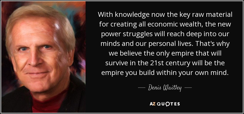 With knowledge now the key raw material for creating all economic wealth, the new power struggles will reach deep into our minds and our personal lives. That's why we believe the only empire that will survive in the 21st century will be the empire you build within your own mind. - Denis Waitley