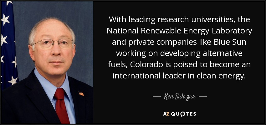 With leading research universities, the National Renewable Energy Laboratory and private companies like Blue Sun working on developing alternative fuels, Colorado is poised to become an international leader in clean energy. - Ken Salazar