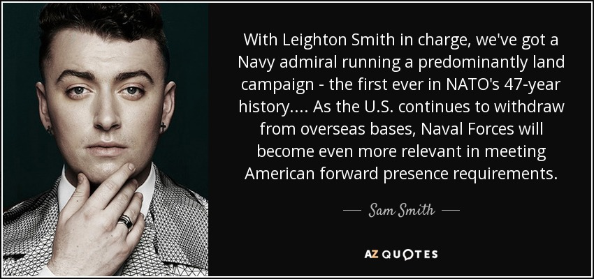 With Leighton Smith in charge, we've got a Navy admiral running a predominantly land campaign - the first ever in NATO's 47-year history. ... As the U.S. continues to withdraw from overseas bases, Naval Forces will become even more relevant in meeting American forward presence requirements. - Sam Smith