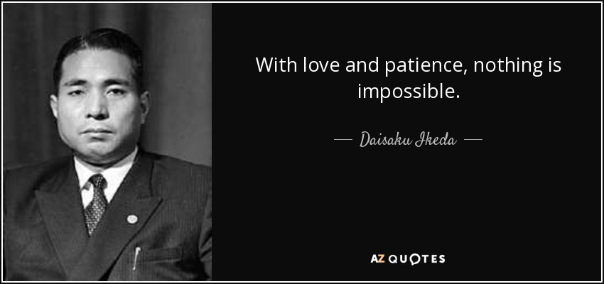 With love and patience, nothing is impossible. - Daisaku Ikeda
