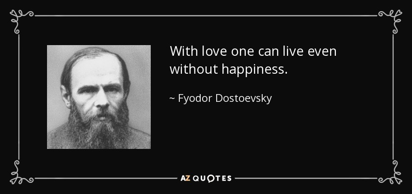With love one can live even without happiness. - Fyodor Dostoevsky
