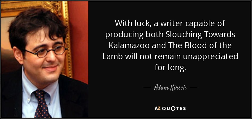 With luck, a writer capable of producing both Slouching Towards Kalamazoo and The Blood of the Lamb will not remain unappreciated for long. - Adam Kirsch