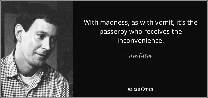 With madness, as with vomit, it's the passerby who receives the inconvenience. - Joe Orton