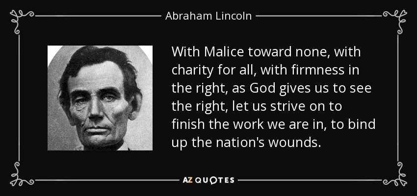 With Malice toward none, with charity for all, with firmness in the right, as God gives us to see the right, let us strive on to finish the work we are in, to bind up the nation's wounds. - Abraham Lincoln