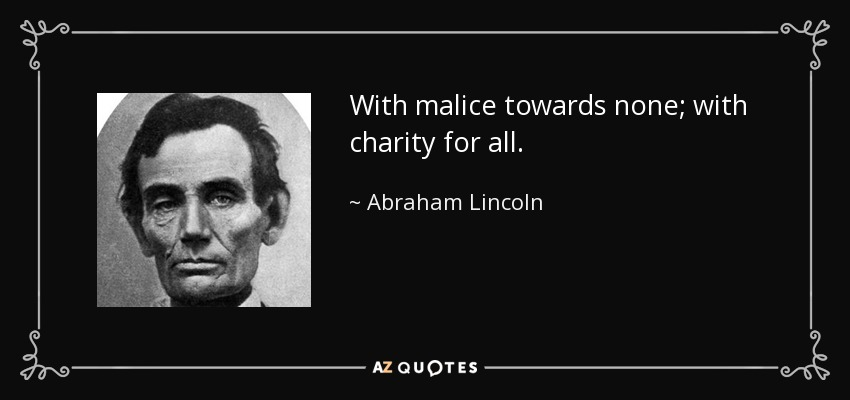 With malice towards none; with charity for all. - Abraham Lincoln