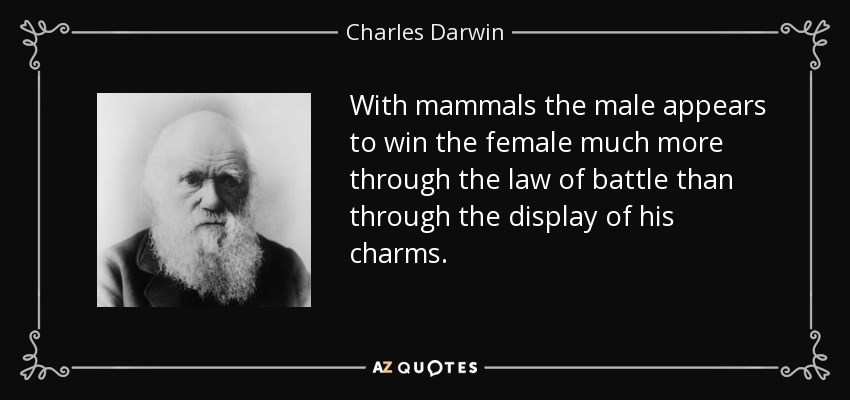 With mammals the male appears to win the female much more through the law of battle than through the display of his charms. - Charles Darwin
