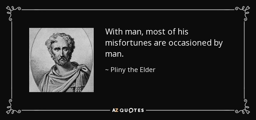 With man, most of his misfortunes are occasioned by man. - Pliny the Elder