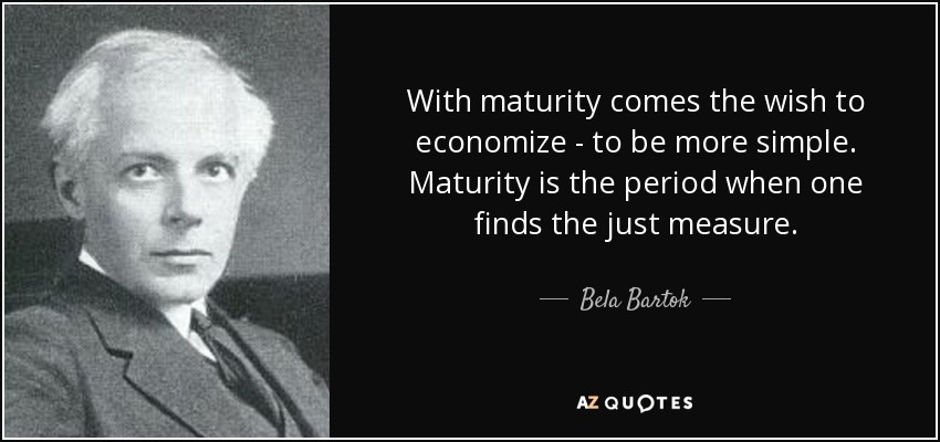 With maturity comes the wish to economize - to be more simple. Maturity is the period when one finds the just measure. - Bela Bartok
