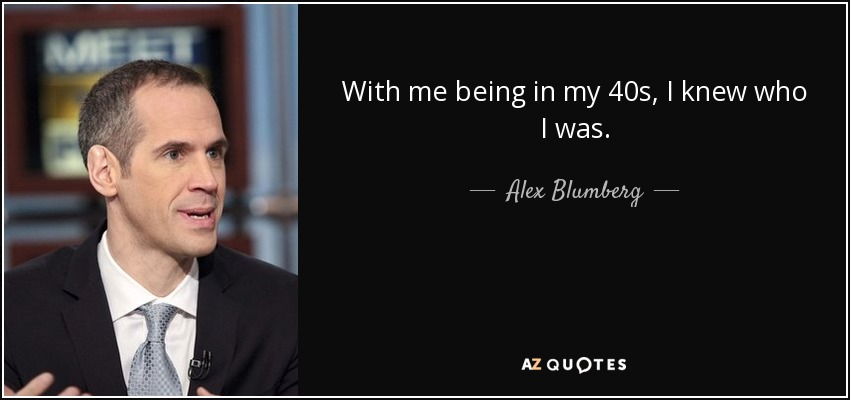 With me being in my 40s, I knew who I was. - Alex Blumberg