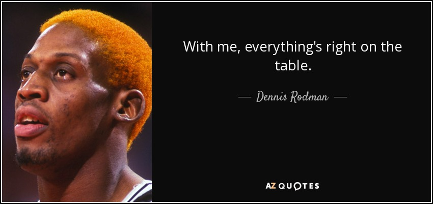 With me, everything's right on the table. - Dennis Rodman