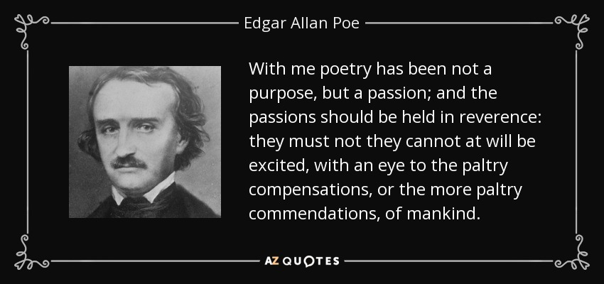 With me poetry has been not a purpose, but a passion; and the passions should be held in reverence: they must not they cannot at will be excited, with an eye to the paltry compensations, or the more paltry commendations, of mankind. - Edgar Allan Poe