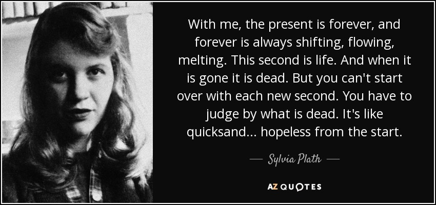 With me, the present is forever, and forever is always shifting, flowing, melting. This second is life. And when it is gone it is dead. But you can't start over with each new second. You have to judge by what is dead. It's like quicksand... hopeless from the start. - Sylvia Plath