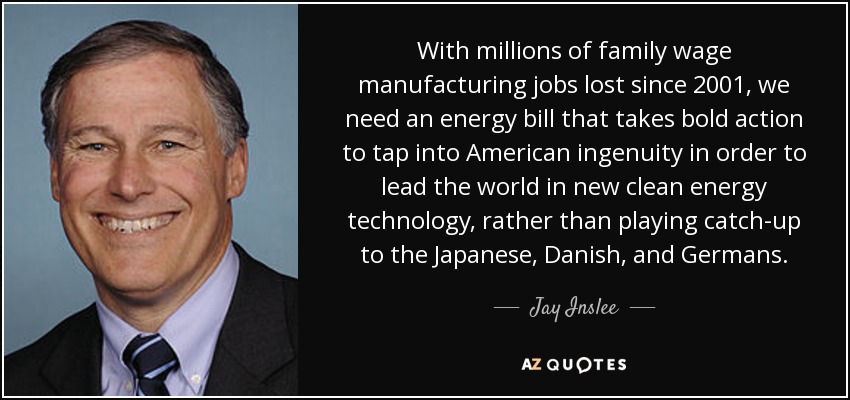 With millions of family wage manufacturing jobs lost since 2001, we need an energy bill that takes bold action to tap into American ingenuity in order to lead the world in new clean energy technology, rather than playing catch-up to the Japanese, Danish, and Germans. - Jay Inslee