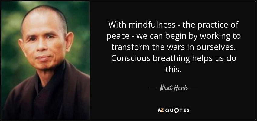 With mindfulness - the practice of peace - we can begin by working to transform the wars in ourselves. Conscious breathing helps us do this. - Nhat Hanh