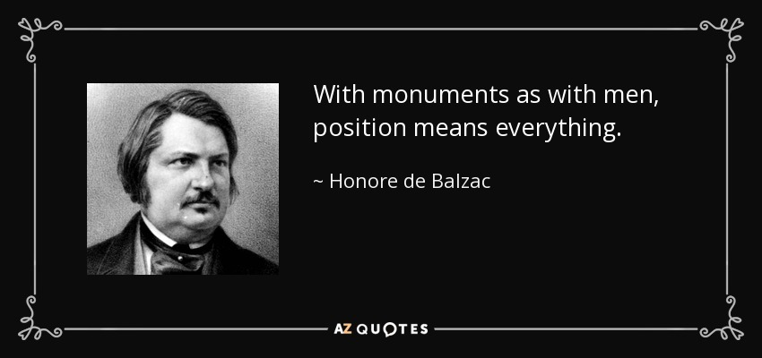 With monuments as with men, position means everything. - Honore de Balzac