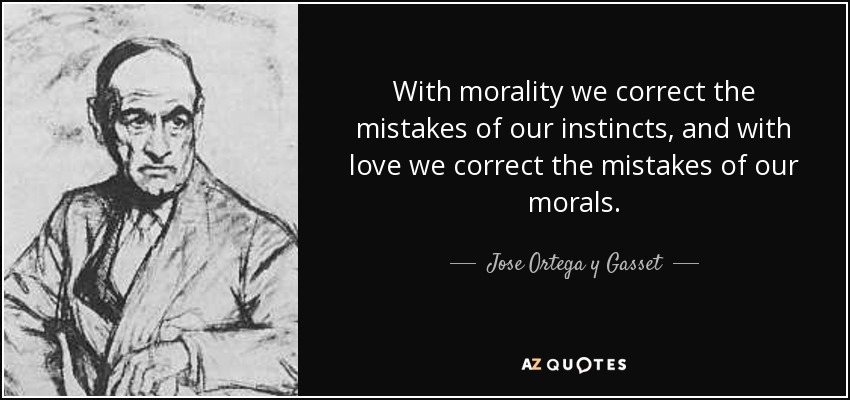 With morality we correct the mistakes of our instincts, and with love we correct the mistakes of our morals. - Jose Ortega y Gasset