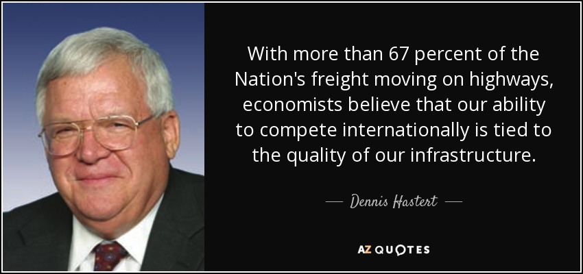 With more than 67 percent of the Nation's freight moving on highways, economists believe that our ability to compete internationally is tied to the quality of our infrastructure. - Dennis Hastert