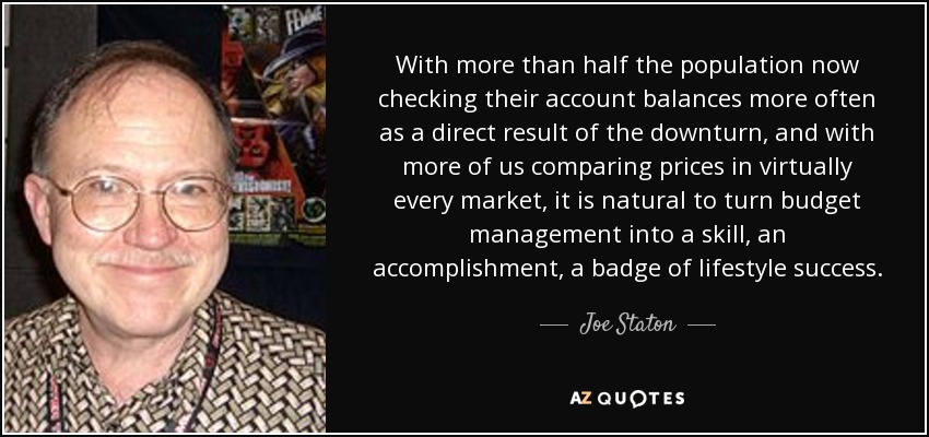 With more than half the population now checking their account balances more often as a direct result of the downturn, and with more of us comparing prices in virtually every market, it is natural to turn budget management into a skill, an accomplishment, a badge of lifestyle success. - Joe Staton