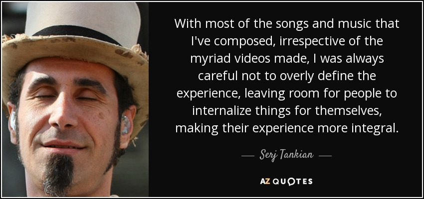 With most of the songs and music that I've composed, irrespective of the myriad videos made, I was always careful not to overly define the experience, leaving room for people to internalize things for themselves, making their experience more integral. - Serj Tankian