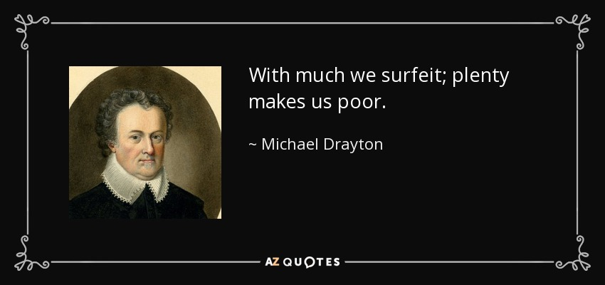 With much we surfeit; plenty makes us poor. - Michael Drayton