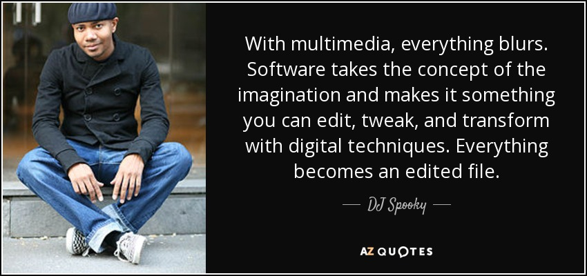 With multimedia, everything blurs. Software takes the concept of the imagination and makes it something you can edit, tweak, and transform with digital techniques. Everything becomes an edited file. - DJ Spooky