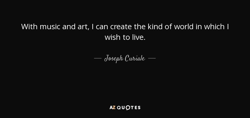 With music and art, I can create the kind of world in which I wish to live. - Joseph Curiale