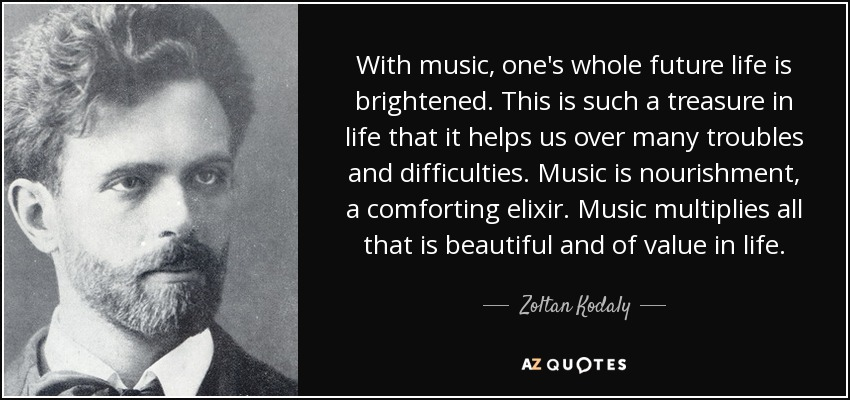 With music, one's whole future life is brightened. This is such a treasure in life that it helps us over many troubles and difficulties. Music is nourishment, a comforting elixir. Music multiplies all that is beautiful and of value in life. - Zoltan Kodaly