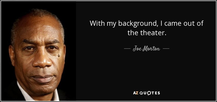 With my background, I came out of the theater. - Joe Morton