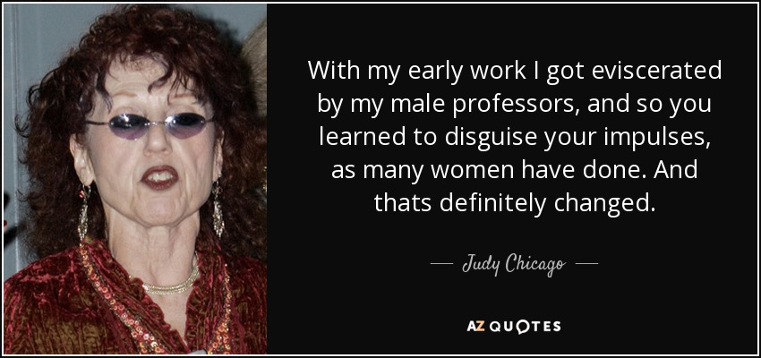 With my early work I got eviscerated by my male professors, and so you learned to disguise your impulses, as many women have done. And thats definitely changed. - Judy Chicago