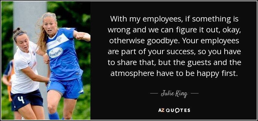 With my employees, if something is wrong and we can figure it out, okay, otherwise goodbye. Your employees are part of your success, so you have to share that, but the guests and the atmosphere have to be happy first. - Julie King