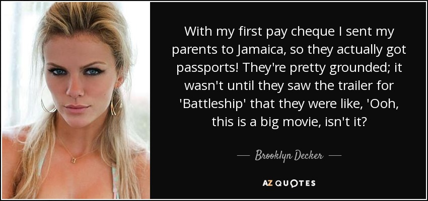 With my first pay cheque I sent my parents to Jamaica, so they actually got passports! They're pretty grounded; it wasn't until they saw the trailer for 'Battleship' that they were like, 'Ooh, this is a big movie, isn't it? - Brooklyn Decker