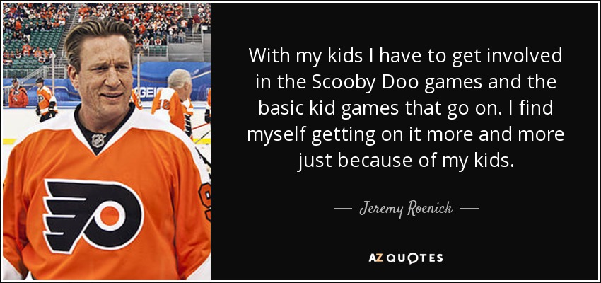 With my kids I have to get involved in the Scooby Doo games and the basic kid games that go on. I find myself getting on it more and more just because of my kids. - Jeremy Roenick