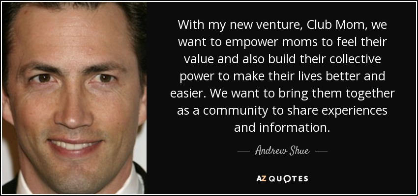 With my new venture, Club Mom, we want to empower moms to feel their value and also build their collective power to make their lives better and easier. We want to bring them together as a community to share experiences and information. - Andrew Shue