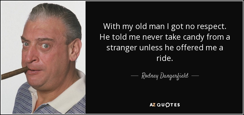 With my old man I got no respect. He told me never take candy from a stranger unless he offered me a ride. - Rodney Dangerfield