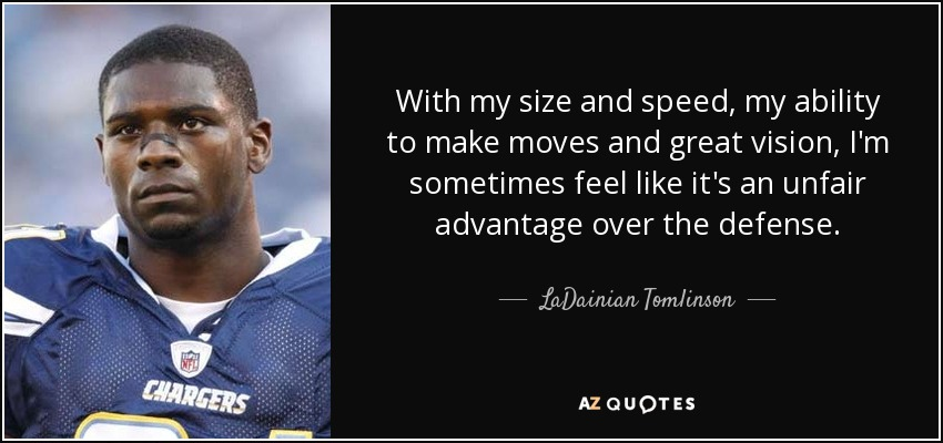 With my size and speed, my ability to make moves and great vision, I'm sometimes feel like it's an unfair advantage over the defense. - LaDainian Tomlinson
