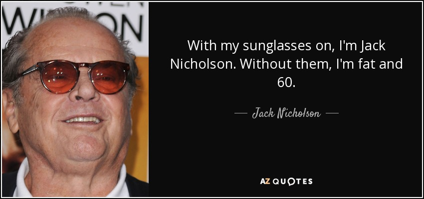 With my sunglasses on, I'm Jack Nicholson. Without them, I'm fat and 60. - Jack Nicholson