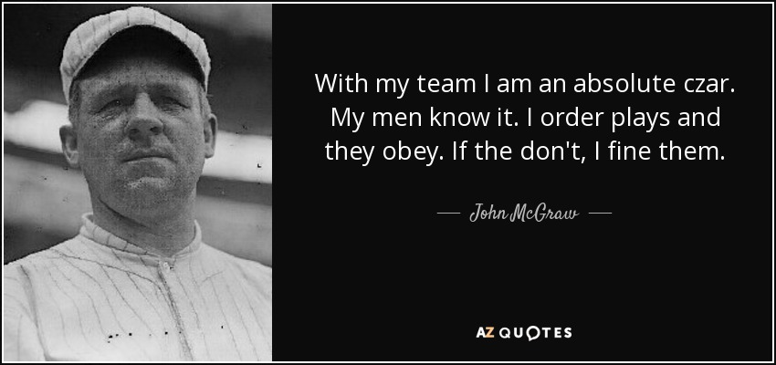 With my team I am an absolute czar. My men know it. I order plays and they obey. If the don't, I fine them. - John McGraw