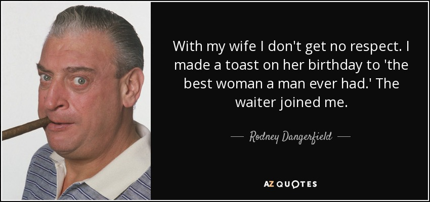 With my wife I don't get no respect. I made a toast on her birthday to 'the best woman a man ever had.' The waiter joined me. - Rodney Dangerfield