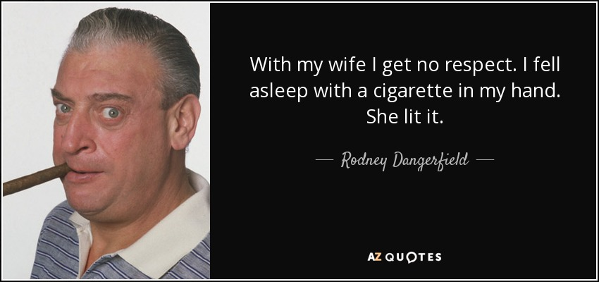 With my wife I get no respect. I fell asleep with a cigarette in my hand. She lit it. - Rodney Dangerfield