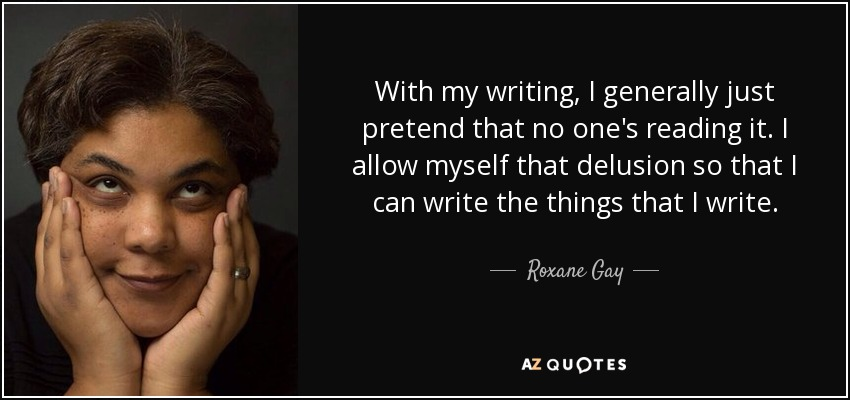 With my writing, I generally just pretend that no one's reading it. I allow myself that delusion so that I can write the things that I write. - Roxane Gay
