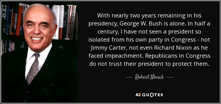 With nearly two years remaining in his presidency, George W. Bush is alone. In half a century, I have not seen a president so isolated from his own party in Congress - not Jimmy Carter, not even Richard Nixon as he faced impeachment. Republicans in Congress do not trust their president to protect them. - Robert Novak