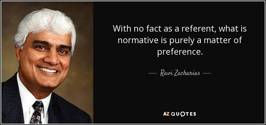 With no fact as a referent, what is normative is purely a matter of preference. - Ravi Zacharias
