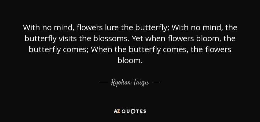 With no mind, flowers lure the butterfly; With no mind, the butterfly visits the blossoms. Yet when flowers bloom, the butterfly comes; When the butterfly comes, the flowers bloom. - Ryokan Taigu