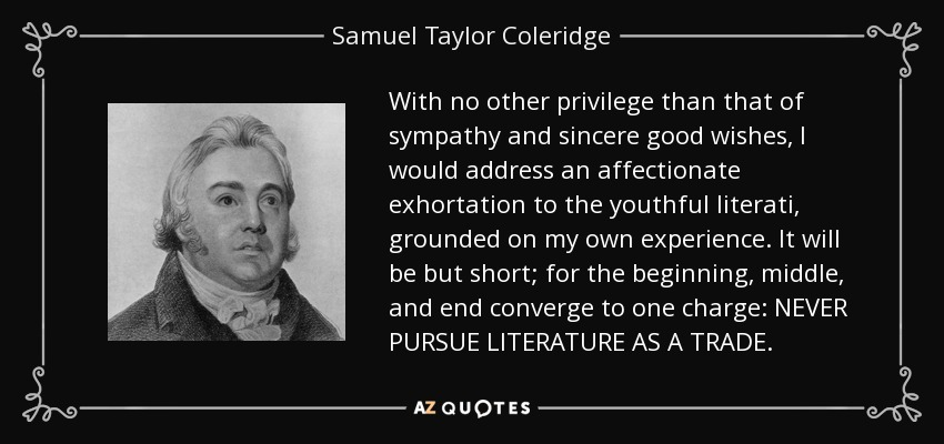 With no other privilege than that of sympathy and sincere good wishes, I would address an affectionate exhortation to the youthful literati, grounded on my own experience. It will be but short; for the beginning, middle, and end converge to one charge: NEVER PURSUE LITERATURE AS A TRADE. - Samuel Taylor Coleridge