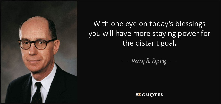 With one eye on today's blessings you will have more staying power for the distant goal. - Henry B. Eyring