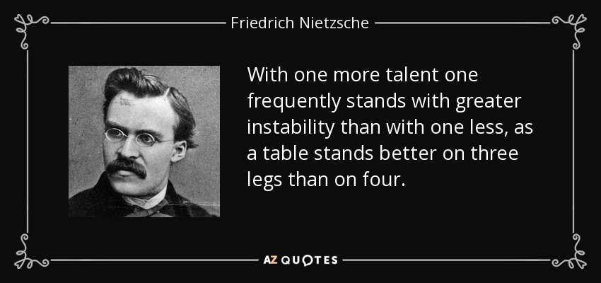 With one more talent one frequently stands with greater instability than with one less, as a table stands better on three legs than on four. - Friedrich Nietzsche