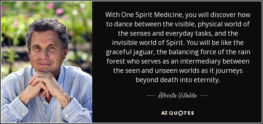 With One Spirit Medicine , you will discover how to dance between the visible, physical world of the senses and everyday tasks, and the invisible world of Spirit. You will be like the graceful jaguar, the balancing force of the rain forest who serves as an intermediary between the seen and unseen worlds as it journeys beyond death into eternity. - Alberto Villoldo