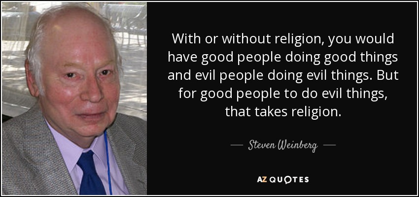 With or without religion, you would have good people doing good things and evil people doing evil things. But for good people to do evil things, that takes religion. - Steven Weinberg
