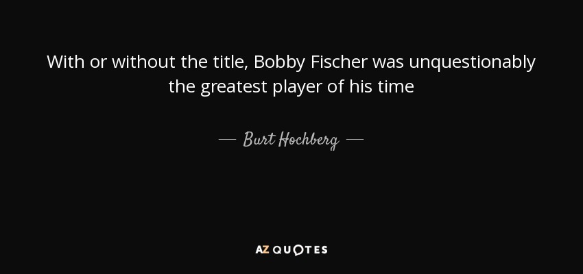 With or without the title, Bobby Fischer was unquestionably the greatest player of his time - Burt Hochberg